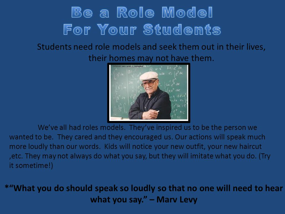 * What you do should speak so loudly so that no one will need to hear what you say. – Marv Levy Students need role models and seek them out in their lives, their homes may not have them.