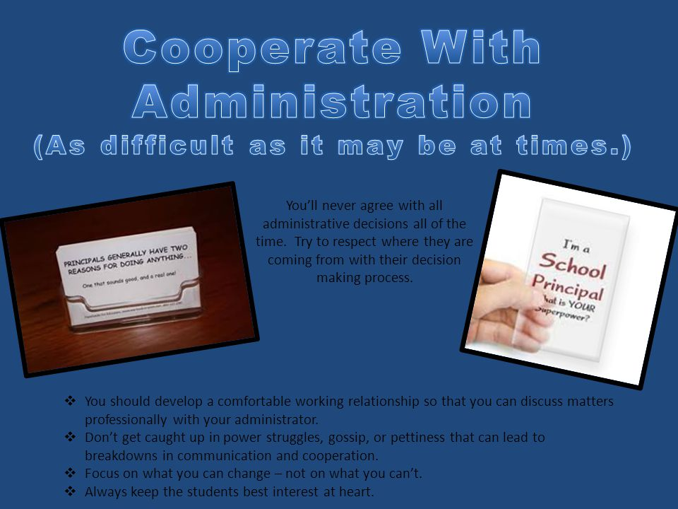 You'll never agree with all administrative decisions all of the time. Try to respect where they are coming from with their decision making process. 