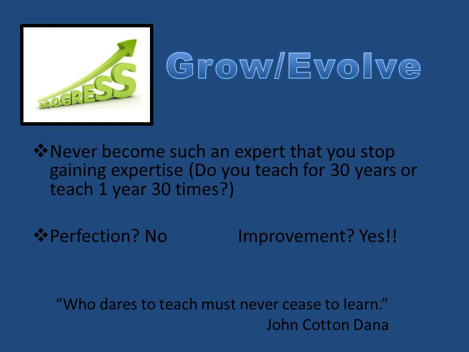  Never become such an expert that you stop gaining expertise (Do you teach for 30 years or teach 1 year 30 times?)  Perfection? No Improvement? Yes!