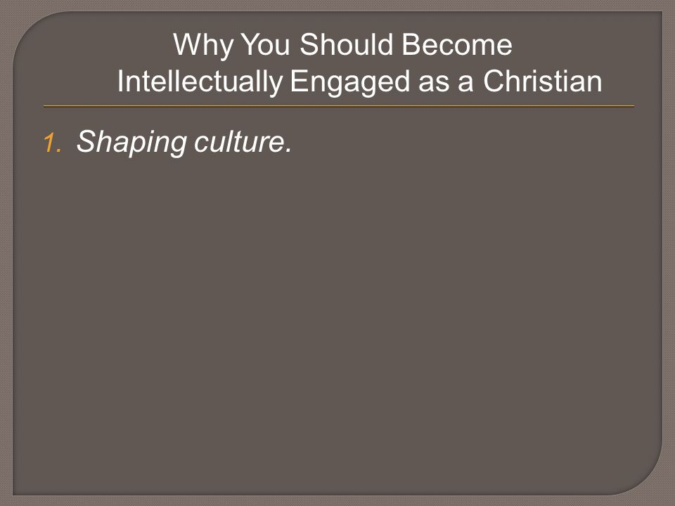 Why You Should Become Intellectually Engaged as a Christian 1. Shaping culture.