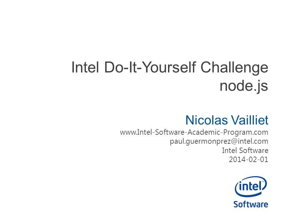 Intel Do-It-Yourself Challenge node.js Nicolas Vailliet www.Intel-Software-Academic-Program.com paul.guermonprez@intel.com Intel Software 2014-02-01
