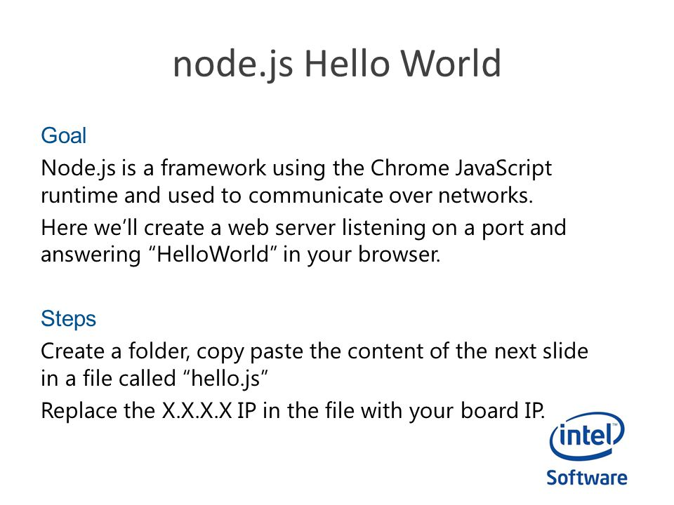 node.js Hello World Goal Node.js is a framework using the Chrome JavaScript runtime and used to communicate over networks. Here we'll create a web ser