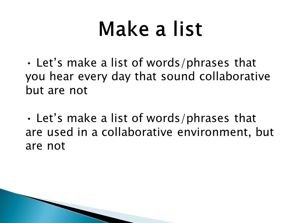 Make a list Let's make a list of words/phrases that you hear every day that sound collaborative but are not Let's make a list of words/phrases that are used in a collaborative environment, but are not