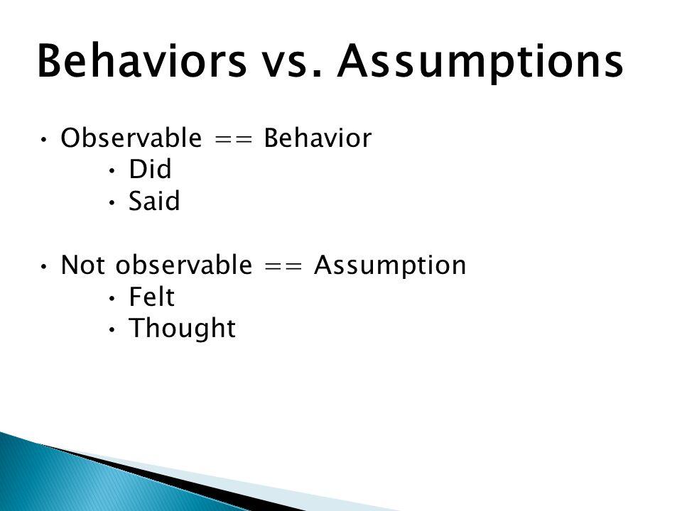 Behaviors vs. Assumptions Observable == Behavior Did Said Not observable == Assumption Felt Thought