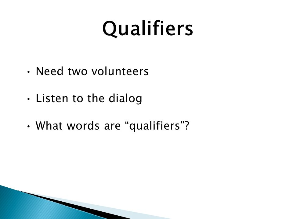Qualifiers Need two volunteers Listen to the dialog What words are qualifiers ?