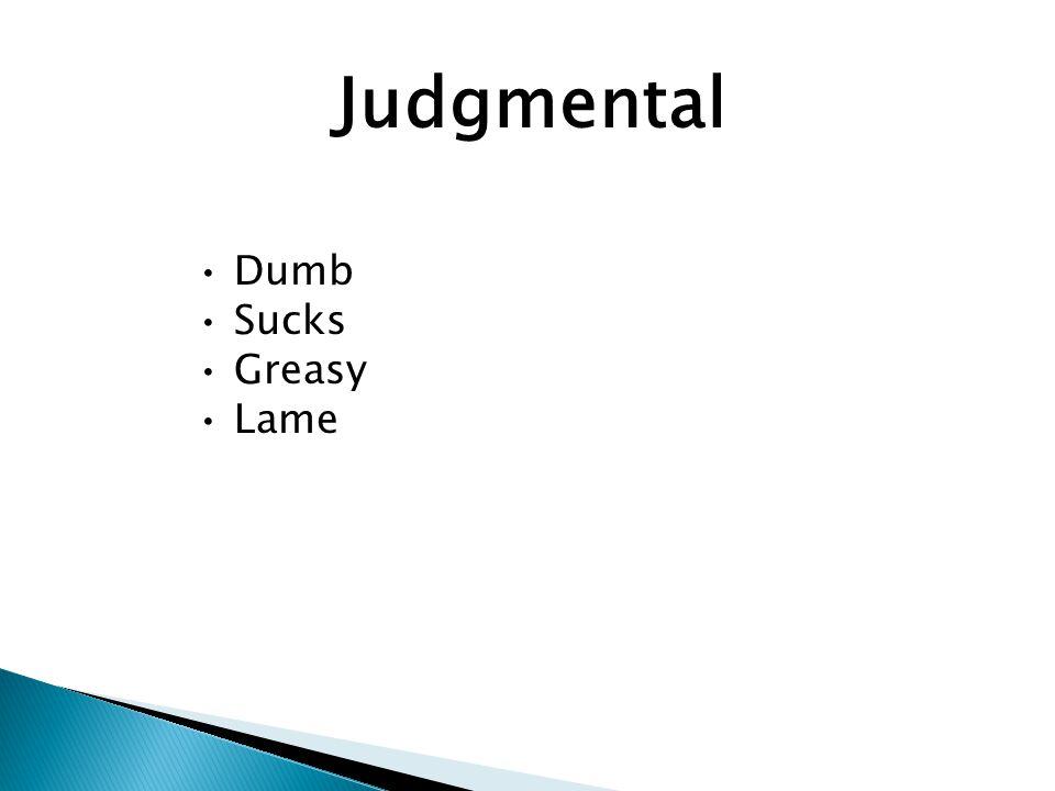 Judgmental Dumb Sucks Greasy Lame