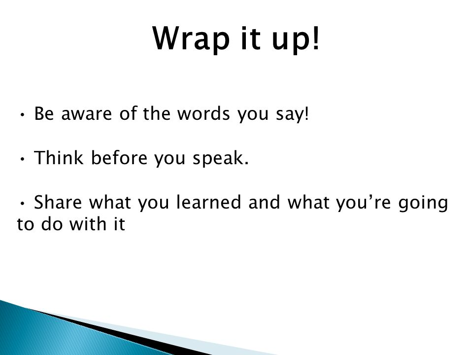 Wrap it up. Be aware of the words you say. Think before you speak.