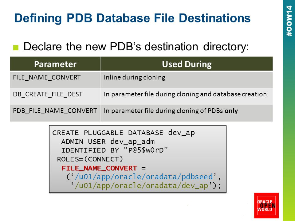 Defining PDB Database File Destinations ■Declare the new PDB's destination directory: CREATE PLUGGABLE DATABASE dev_ap ADMIN USER dev_ap_adm IDENTIFIED BY P@5$w0rD ROLES=(CONNECT) FILE_NAME_CONVERT FILE_NAME_CONVERT = ('/u01/app/oracle/oradata/pdbseed', '/u01/app/oracle/oradata/dev_ap'); CREATE PLUGGABLE DATABASE dev_ap ADMIN USER dev_ap_adm IDENTIFIED BY P@5$w0rD ROLES=(CONNECT) FILE_NAME_CONVERT FILE_NAME_CONVERT = ('/u01/app/oracle/oradata/pdbseed', '/u01/app/oracle/oradata/dev_ap'); ParameterUsed During FILE_NAME_CONVERTInline during cloning DB_CREATE_FILE_DESTIn parameter file during cloning and database creation PDB_FILE_NAME_CONVERTIn parameter file during cloning of PDBs only