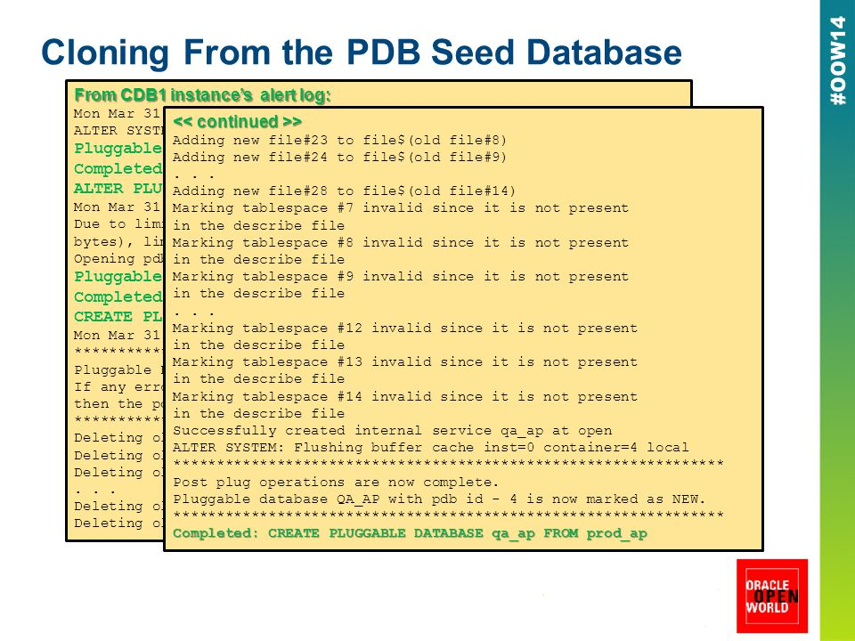 Cloning From the PDB Seed Database From CDB1 instance's alert log: Mon Mar 31 08:02:52 2014 ALTER SYSTEM: Flushing buffer cache inst=0 container=3 local Pluggable database PROD_AP closed Completed: ALTER PLUGGABLE DATABASE prod_ap CLOSE IMMEDIATE ALTER PLUGGABLE DATABASE prod_ap OPEN READ ONLY Mon Mar 31 08:03:03 2014 Due to limited space in shared pool (need 6094848 bytes, have 3981120 bytes), limiting Resource Manager entities from 2048 to 32 Opening pdb PROD_AP (3) with no Resource Manager plan active Pluggable database PROD_AP opened read only Completed: ALTER PLUGGABLE DATABASE prod_ap OPEN READ ONLY CREATE PLUGGABLE DATABASE qa_ap FROM prod_ap Mon Mar 31 08:06:16 2014 **************************************************************** Pluggable Database QA_AP with pdb id - 4 is created as UNUSABLE.
