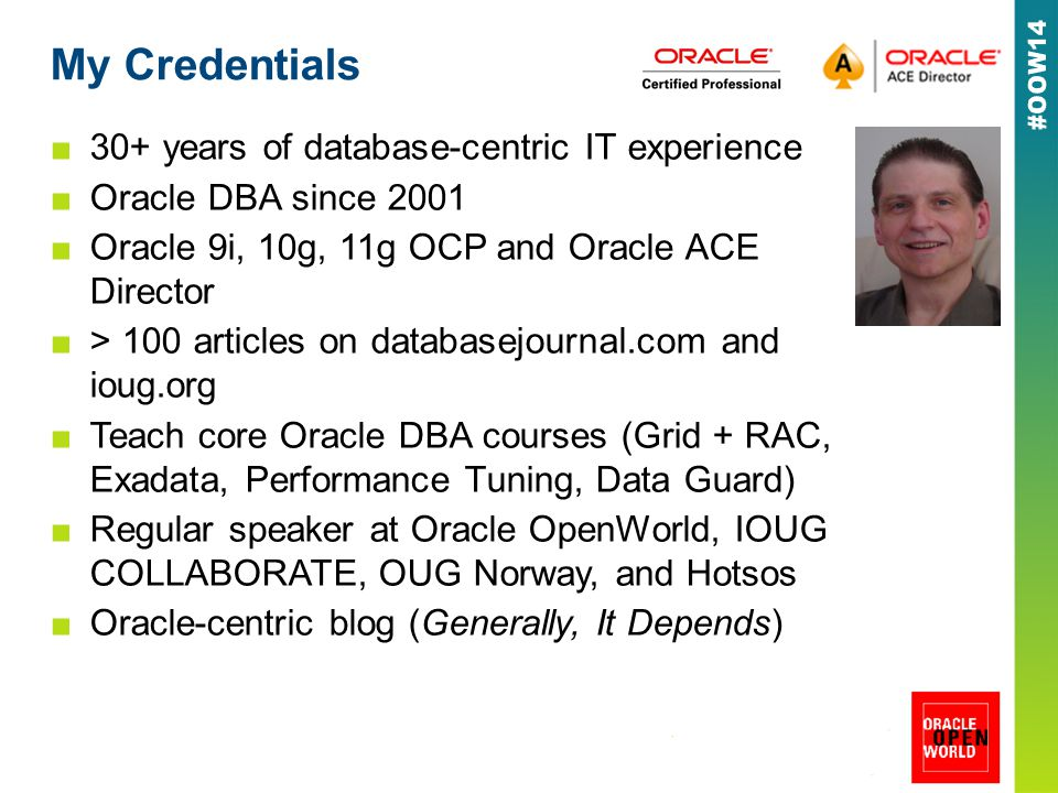 My Credentials ■30+ years of database-centric IT experience ■Oracle DBA since 2001 ■Oracle 9i, 10g, 11g OCP and Oracle ACE Director ■> 100 articles on databasejournal.com and ioug.org ■Teach core Oracle DBA courses (Grid + RAC, Exadata, Performance Tuning, Data Guard) ■Regular speaker at Oracle OpenWorld, IOUG COLLABORATE, OUG Norway, and Hotsos ■Oracle-centric blog (Generally, It Depends)