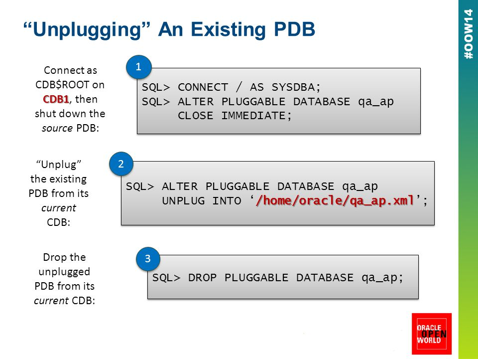 Unplugging An Existing PDB CDB1 Connect as CDB$ROOT on CDB1, then shut down the source PDB: SQL> CONNECT / AS SYSDBA; SQL> ALTER PLUGGABLE DATABASE qa_ap CLOSE IMMEDIATE; SQL> CONNECT / AS SYSDBA; SQL> ALTER PLUGGABLE DATABASE qa_ap CLOSE IMMEDIATE; 1 1 Unplug the existing PDB from its current CDB: SQL> ALTER PLUGGABLE DATABASE qa_ap /home/oracle/qa_ap.xml UNPLUG INTO '/home/oracle/qa_ap.xml'; SQL> ALTER PLUGGABLE DATABASE qa_ap /home/oracle/qa_ap.xml UNPLUG INTO '/home/oracle/qa_ap.xml'; 2 2 Drop the unplugged PDB from its current CDB: SQL> DROP PLUGGABLE DATABASE qa_ap; 3 3
