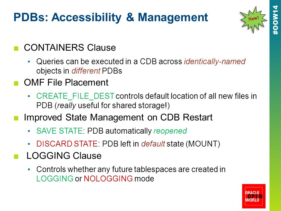 PDBs: Accessibility & Management ■CONTAINERS Clause ▪Queries can be executed in a CDB across identically-named objects in different PDBs ■OMF File Placement ▪CREATE_FILE_DEST controls default location of all new files in PDB (really useful for shared storage!) ■Improved State Management on CDB Restart ▪SAVE STATE: PDB automatically reopened ▪DISCARD STATE: PDB left in default state (MOUNT) ■ LOGGING Clause ▪Controls whether any future tablespaces are created in LOGGING or NOLOGGING mode New!New!