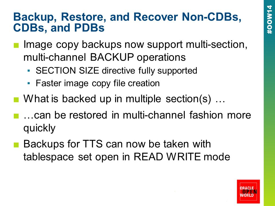 Backup, Restore, and Recover Non-CDBs, CDBs, and PDBs ■Image copy backups now support multi-section, multi-channel BACKUP operations ▪SECTION SIZE directive fully supported ▪Faster image copy file creation ■What is backed up in multiple section(s) … ■…can be restored in multi-channel fashion more quickly ■Backups for TTS can now be taken with tablespace set open in READ WRITE mode