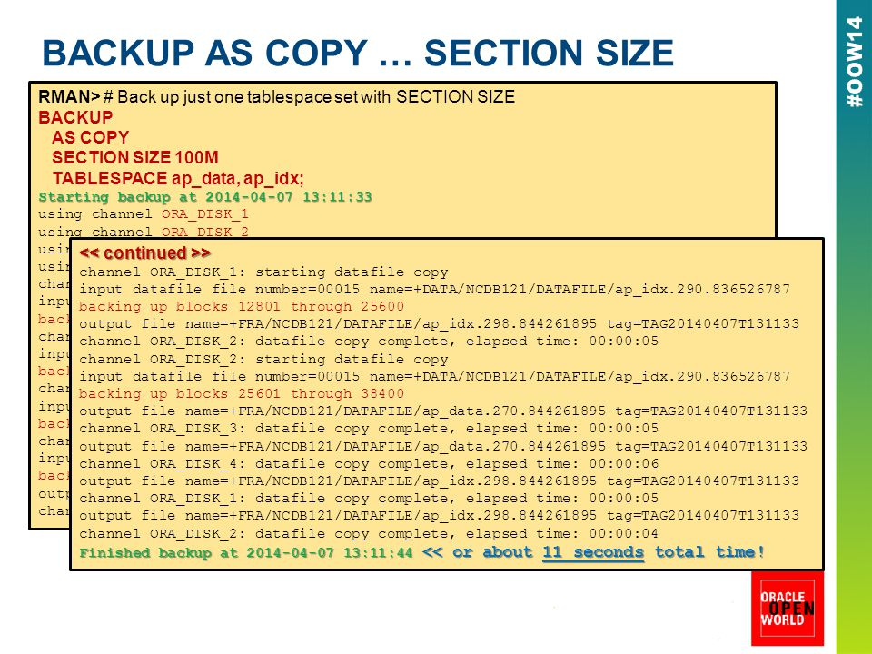 BACKUP AS COPY … SECTION SIZE RMAN> # Back up just one tablespace set with SECTION SIZE BACKUP AS COPY SECTION SIZE 100M TABLESPACE ap_data, ap_idx; Starting backup at 2014-04-07 13:11:33 using channel ORA_DISK_1 using channel ORA_DISK_2 using channel ORA_DISK_3 using channel ORA_DISK_4 channel ORA_DISK_1: starting datafile copy input datafile file number=00014 name=+DATA/NCDB121/DATAFILE/ap_data.289.836526779 backing up blocks 1 through 12800 channel ORA_DISK_2: starting datafile copy input datafile file number=00015 name=+DATA/NCDB121/DATAFILE/ap_idx.290.836526787 backing up blocks 1 through 12800 channel ORA_DISK_3: starting datafile copy input datafile file number=00014 name=+DATA/NCDB121/DATAFILE/ap_data.289.836526779 backing up blocks 12801 through 25600 channel ORA_DISK_4: starting datafile copy input datafile file number=00014 name=+DATA/NCDB121/DATAFILE/ap_data.289.836526779 backing up blocks 25601 through 38400 output file name=+FRA/NCDB121/DATAFILE/ap_data.270.844261895 tag=TAG20140407T131133 channel ORA_DISK_1: datafile copy complete, elapsed time: 00:00:04 > > channel ORA_DISK_1: starting datafile copy input datafile file number=00015 name=+DATA/NCDB121/DATAFILE/ap_idx.290.836526787 backing up blocks 12801 through 25600 output file name=+FRA/NCDB121/DATAFILE/ap_idx.298.844261895 tag=TAG20140407T131133 channel ORA_DISK_2: datafile copy complete, elapsed time: 00:00:05 channel ORA_DISK_2: starting datafile copy input datafile file number=00015 name=+DATA/NCDB121/DATAFILE/ap_idx.290.836526787 backing up blocks 25601 through 38400 output file name=+FRA/NCDB121/DATAFILE/ap_data.270.844261895 tag=TAG20140407T131133 channel ORA_DISK_3: datafile copy complete, elapsed time: 00:00:05 output file name=+FRA/NCDB121/DATAFILE/ap_data.270.844261895 tag=TAG20140407T131133 channel ORA_DISK_4: datafile copy complete, elapsed time: 00:00:06 output file name=+FRA/NCDB121/DATAFILE/ap_idx.298.844261895 tag=TAG20140407T131133 channel ORA_DISK_1: datafile copy complete, elapsed time: 00:00:05 output file name=+FRA/NCDB121/DATAFILE/ap_idx.298.844261895 tag=TAG20140407T131133 channel ORA_DISK_2: datafile copy complete, elapsed time: 00:00:04 Finished backup at 2014-04-07 13:11:44 << or about 11 seconds total time!
