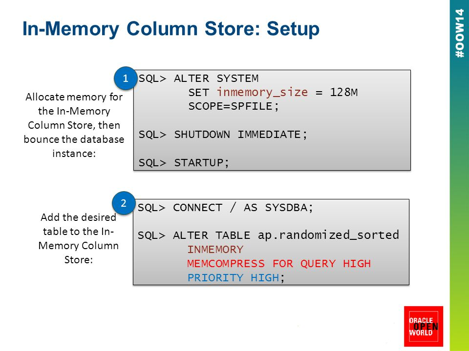 In-Memory Column Store: Setup Allocate memory for the In-Memory Column Store, then bounce the database instance: SQL> ALTER SYSTEM SET inmemory_size = 128M SCOPE=SPFILE; SQL> SHUTDOWN IMMEDIATE; SQL> STARTUP; SQL> ALTER SYSTEM SET inmemory_size = 128M SCOPE=SPFILE; SQL> SHUTDOWN IMMEDIATE; SQL> STARTUP; 1 1 SQL> CONNECT / AS SYSDBA; SQL> ALTER TABLE ap.randomized_sorted INMEMORY MEMCOMPRESS FOR QUERY HIGH PRIORITY HIGH; SQL> CONNECT / AS SYSDBA; SQL> ALTER TABLE ap.randomized_sorted INMEMORY MEMCOMPRESS FOR QUERY HIGH PRIORITY HIGH; Add the desired table to the In- Memory Column Store: 2 2