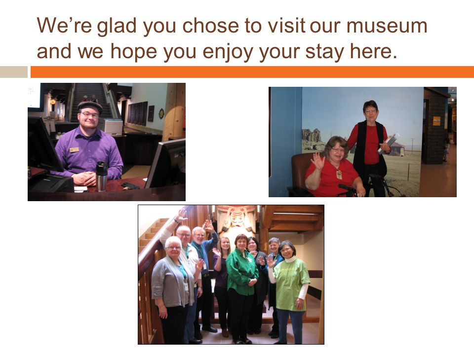 We're glad you chose to visit our museum and we hope you enjoy your stay here.