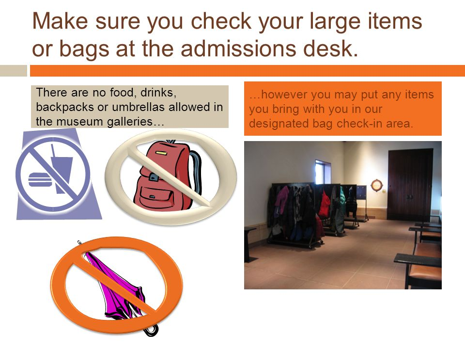 Make sure you check your large items or bags at the admissions desk.