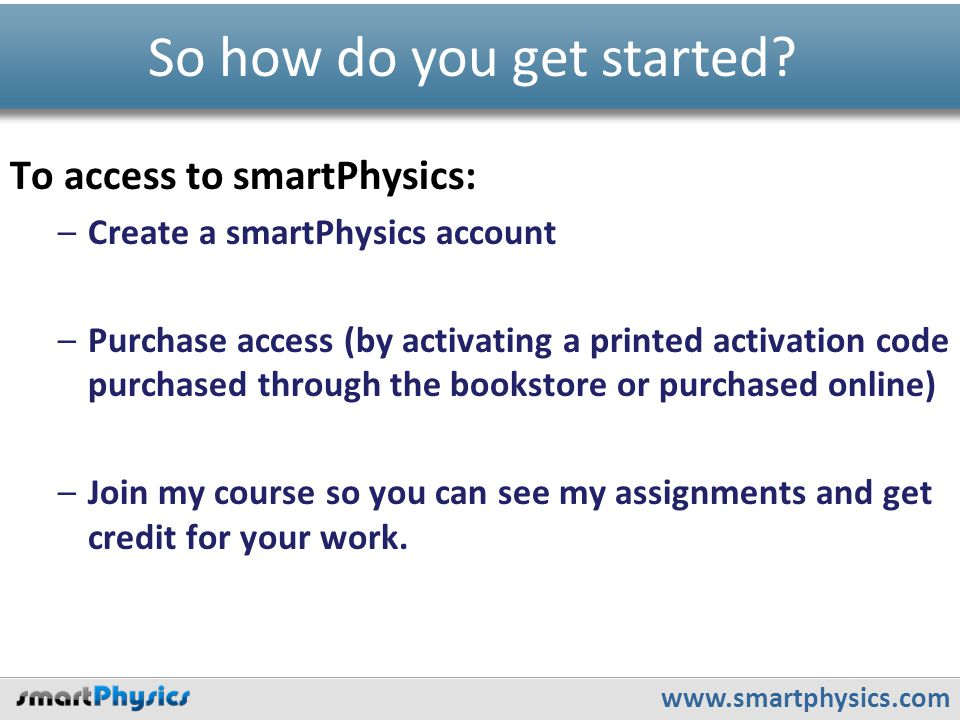 www.smartphysics.com To access to smartPhysics: –Create a smartPhysics account –Purchase access (by activating a printed activation code purchased thr
