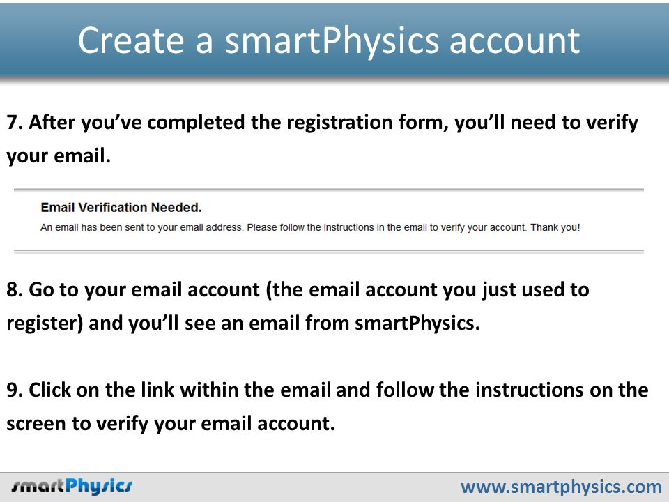 www.smartphysics.com Create a smartPhysics account 7. After you've completed the registration form, you'll need to verify your email. 8. Go to your em