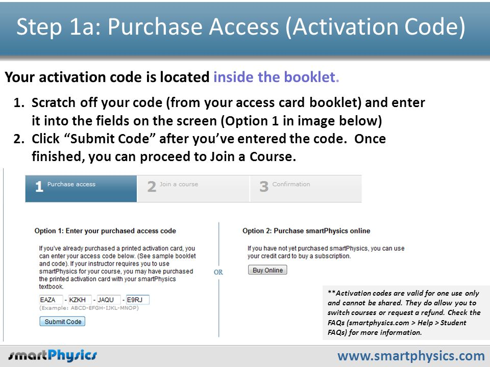 www.smartphysics.com Step 1a: Purchase Access (Activation Code) Your activation code is located inside the booklet. 1.Scratch off your code (from your