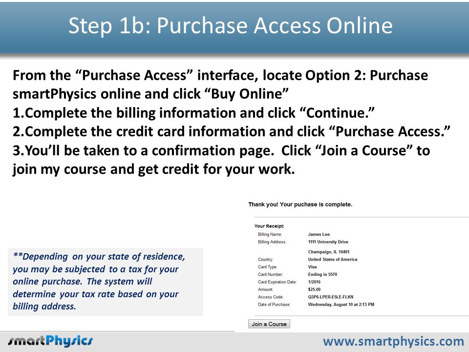 www.smartphysics.com Step 1b: Purchase Access Online From the Purchase Access interface, locate Option 2: Purchase smartPhysics online and click Buy Online 1.Complete the billing information and click Continue. 2.Complete the credit card information and click Purchase Access. 3.You'll be taken to a confirmation page.