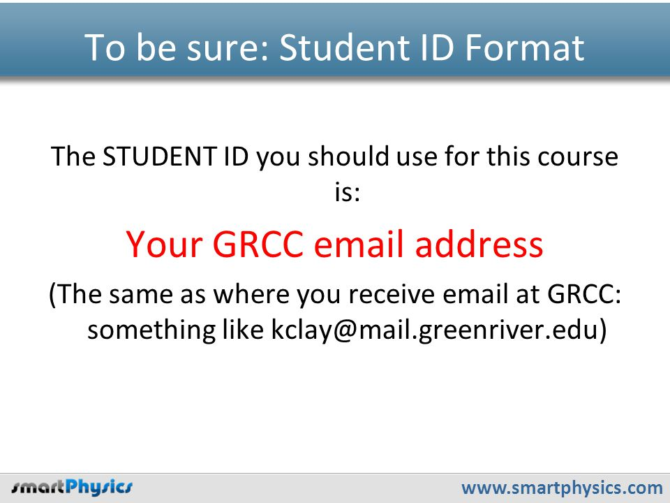 www.smartphysics.com To be sure: Student ID Format The STUDENT ID you should use for this course is: Your GRCC email address (The same as where you re