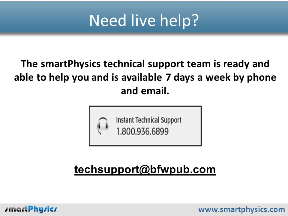 www.smartphysics.com Need live help? techsupport@bfwpub.com The smartPhysics technical support team is ready and able to help you and is available 7 d