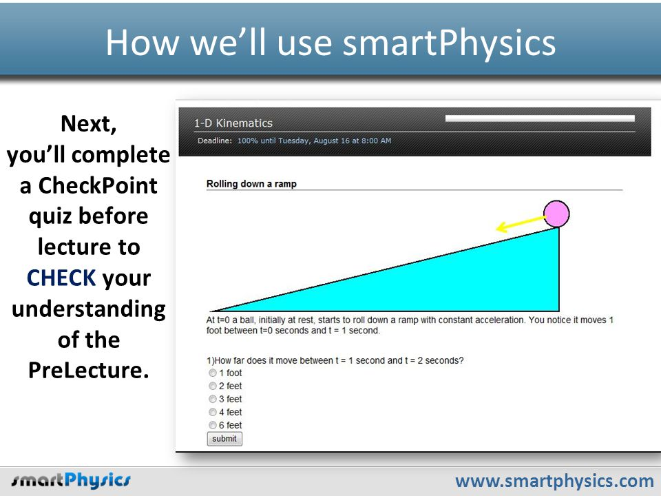 www.smartphysics.com How we'll use smartPhysics Next, you'll complete a CheckPoint quiz before lecture to CHECK your understanding of the PreLecture.