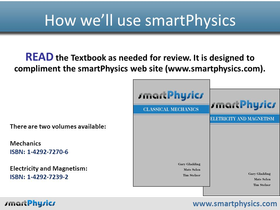 www.smartphysics.com How we'll use smartPhysics READ the Textbook as needed for review. It is designed to compliment the smartPhysics web site (www.sm