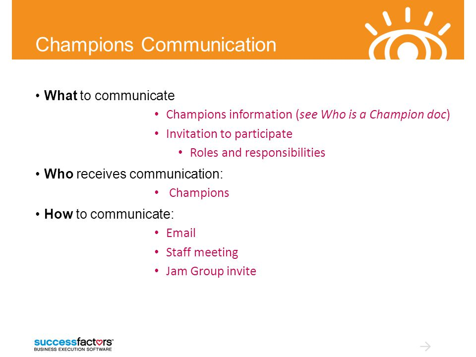 Champions Communication What to communicate Champions information (see Who is a Champion doc) Invitation to participate Roles and responsibilities Who receives communication: Champions How to communicate: Email Staff meeting Jam Group invite