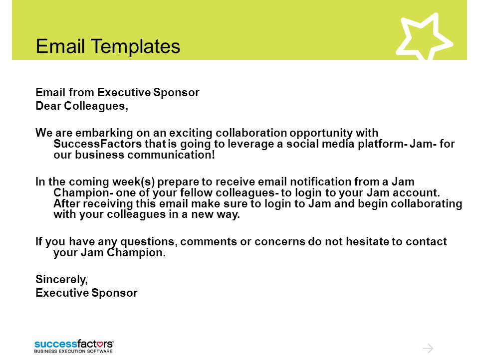 Email Templates Email from Executive Sponsor Dear Colleagues, We are embarking on an exciting collaboration opportunity with SuccessFactors that is going to leverage a social media platform- Jam- for our business communication.