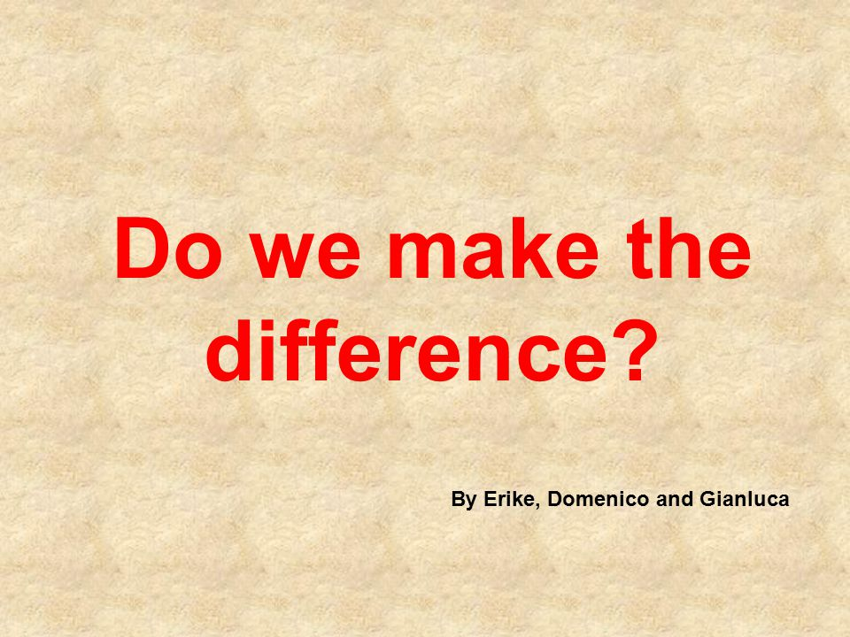 Do we make the difference? By Erike, Domenico and Gianluca