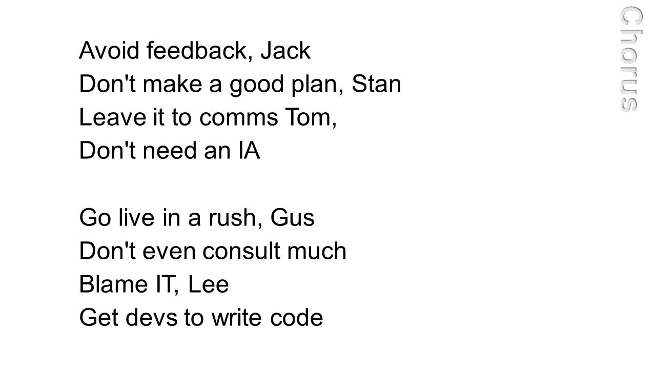 Avoid feedback, Jack Don t make a good plan, Stan Leave it to comms Tom, Don t need an IA Go live in a rush, Gus Don t even consult much Blame IT, Lee Get devs to write code