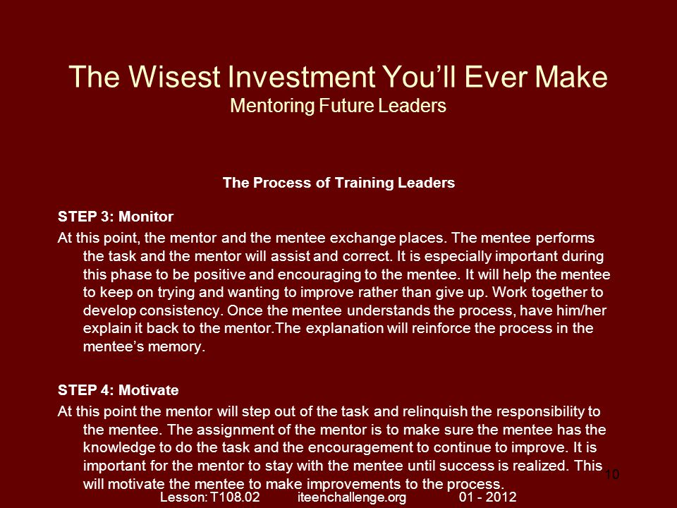 The Wisest Investment You'll Ever Make Mentoring Future Leaders The Process of Training Leaders STEP 3: Monitor At this point, the mentor and the ment