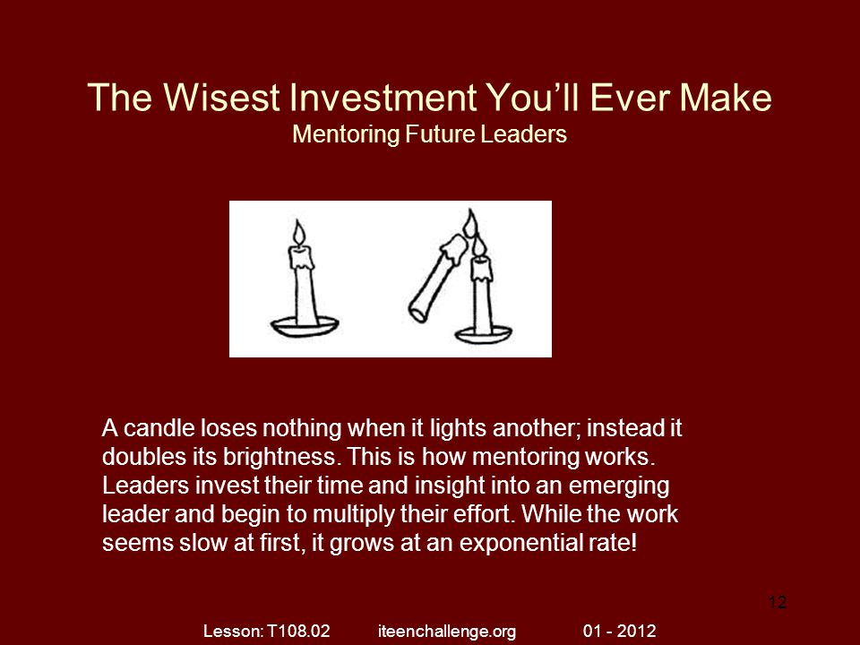 The Wisest Investment You'll Ever Make Mentoring Future Leaders A candle loses nothing when it lights another; instead it doubles its brightness. This