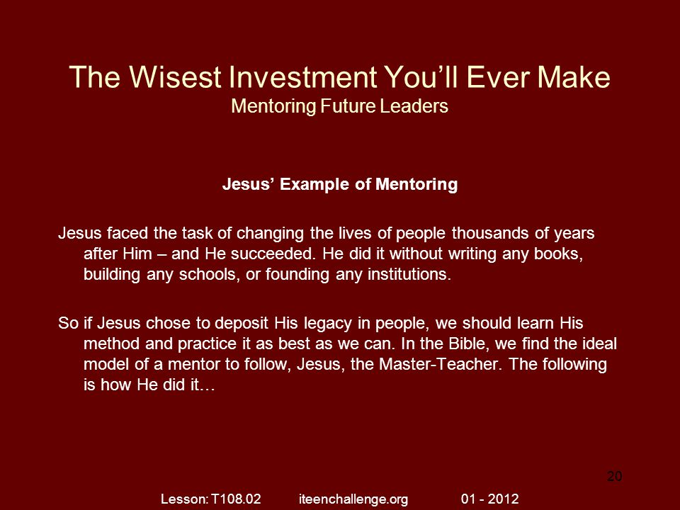 The Wisest Investment You'll Ever Make Mentoring Future Leaders Jesus' Example of Mentoring Jesus faced the task of changing the lives of people thous