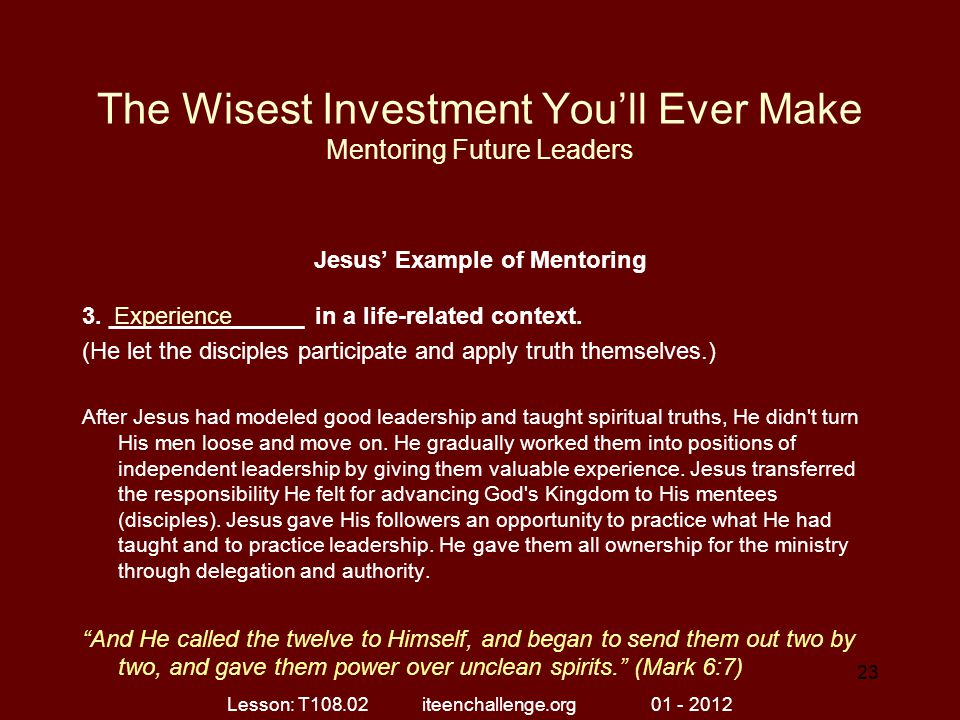 The Wisest Investment You'll Ever Make Mentoring Future Leaders Jesus' Example of Mentoring 3. _______________ in a life-related context. (He let the