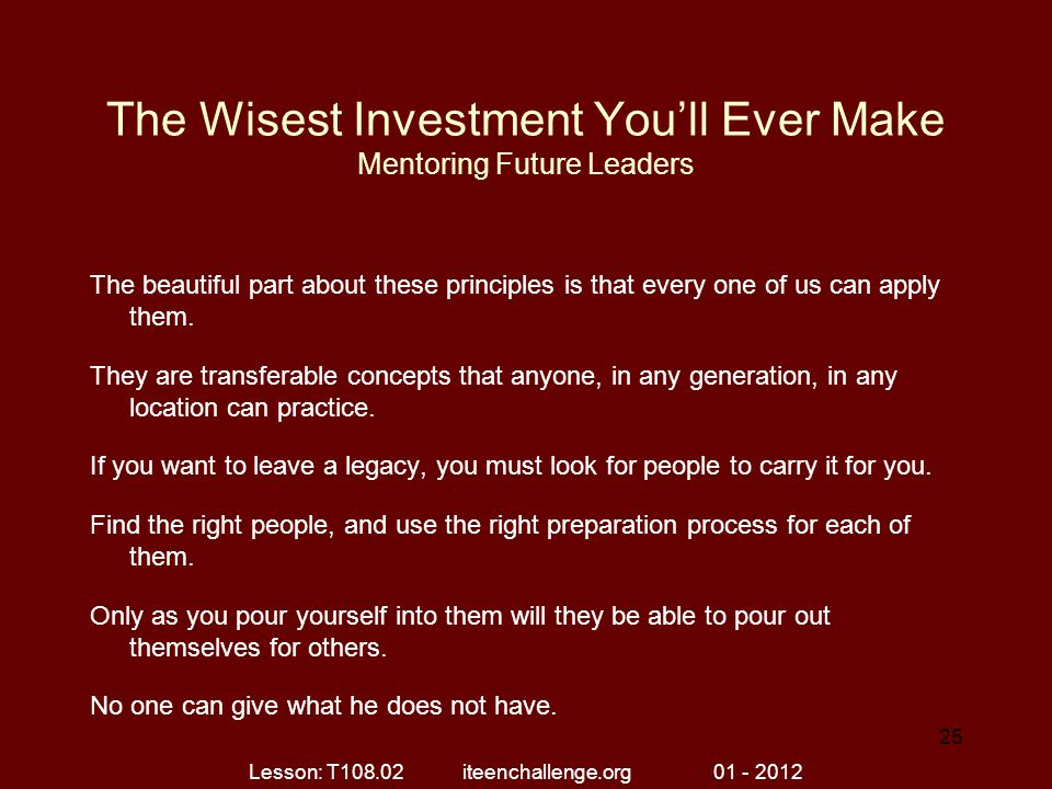 The Wisest Investment You'll Ever Make Mentoring Future Leaders The beautiful part about these principles is that every one of us can apply them. They