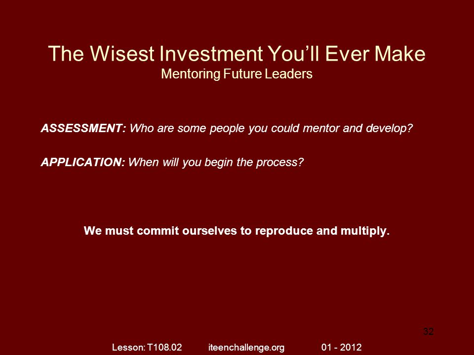 The Wisest Investment You'll Ever Make Mentoring Future Leaders ASSESSMENT: Who are some people you could mentor and develop? APPLICATION: When will y