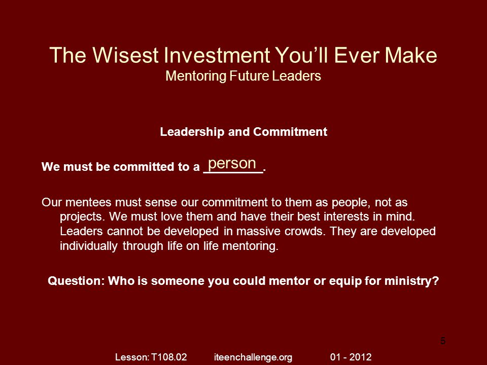 The Wisest Investment You'll Ever Make Mentoring Future Leaders Leadership and Commitment We must be committed to a _________. Our mentees must sense