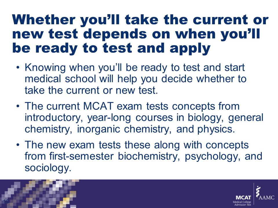 Whether you'll take the current or new test depends on when you'll be ready to test and apply Knowing when you'll be ready to test and start medical school will help you decide whether to take the current or new test.