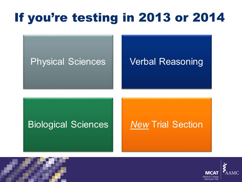 If you're testing in 2013 or 2014 Physical SciencesVerbal Reasoning Biological SciencesNew Trial Section 13