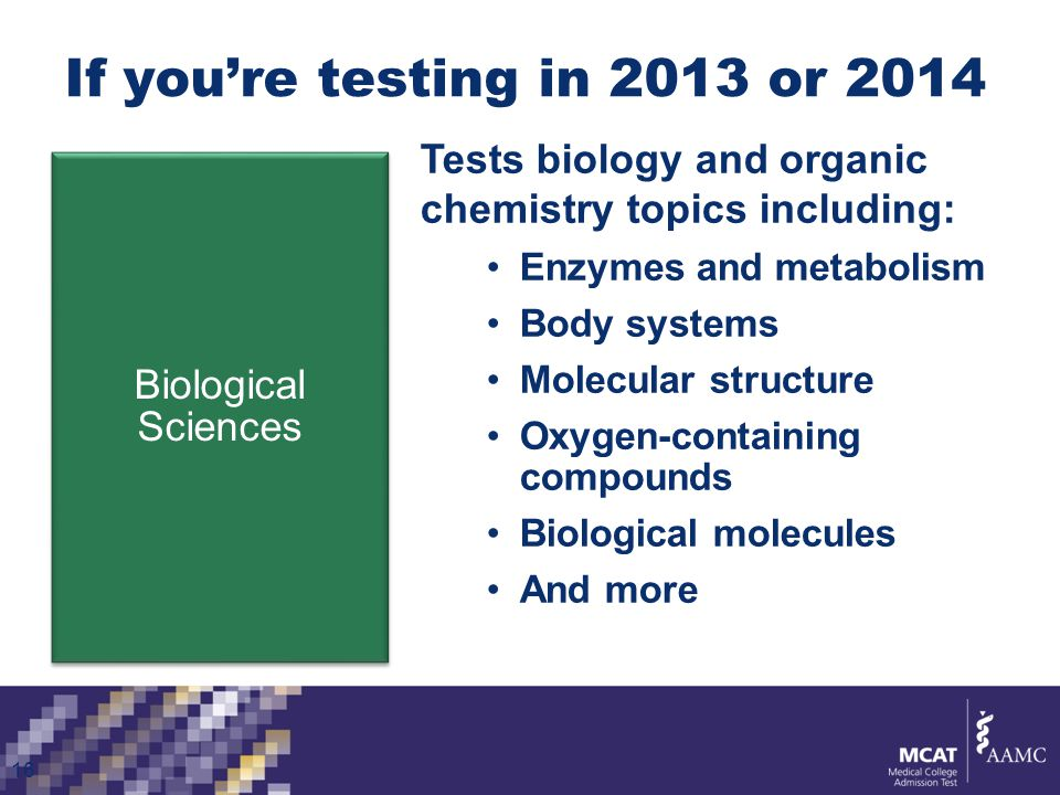 If you're testing in 2013 or 2014 Biological Sciences 16 Tests biology and organic chemistry topics including: Enzymes and metabolism Body systems Molecular structure Oxygen-containing compounds Biological molecules And more