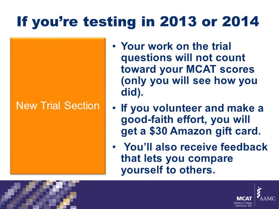 If you're testing in 2013 or 2014 New Trial Section 19 Your work on the trial questions will not count toward your MCAT scores (only you will see how you did).