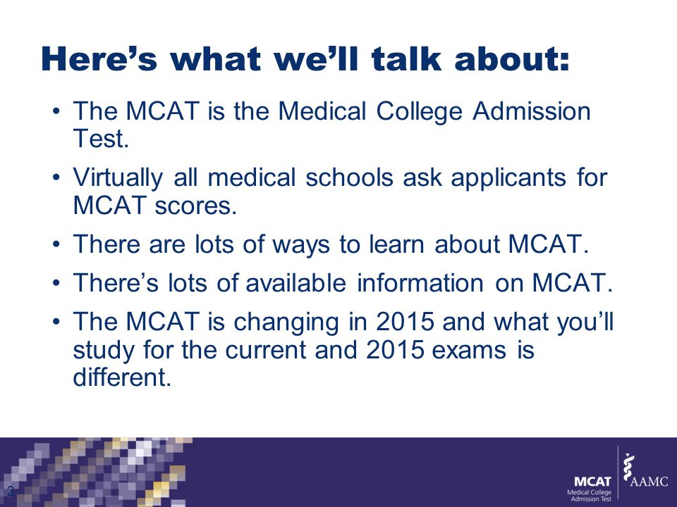 Apply for fee assistance if you need it For families at or below 300% of poverty level Application released in January each year Online application 2013 Benefits: Fee reduction for MCAT $100 14 free AMCAS applications Free copy of Official Guide to the MCAT Exam and Medical School Admissions Requirements (MSAR) tool ® www.aamc.org/fap
