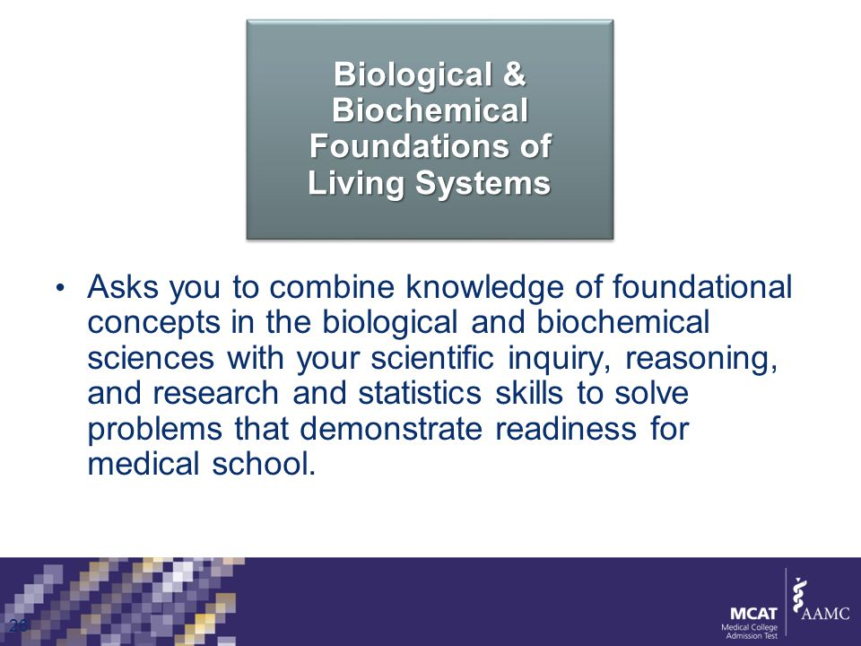 Biological & Biochemical Foundations of Living Systems Asks you to combine knowledge of foundational concepts in the biological and biochemical sciences with your scientific inquiry, reasoning, and research and statistics skills to solve problems that demonstrate readiness for medical school.