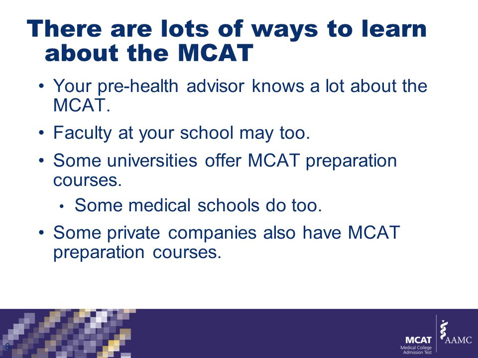It's easy to get information about the MCAT MCAT's website describes:  What the exam tests  What the questions look like  How your test will be scored  The scores that different medical schools typically look for  How you should register for the MCAT  What to expect on test day www.aamc.org/mcat 7
