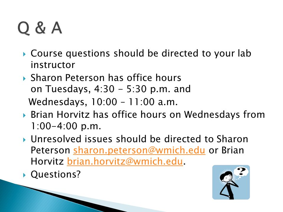  Course questions should be directed to your lab instructor  Sharon Peterson has office hours on Tuesdays, 4:30 - 5:30 p.m.