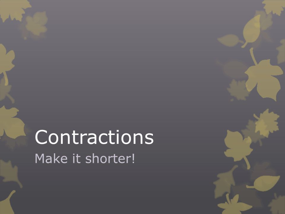 Contractions Make it shorter!