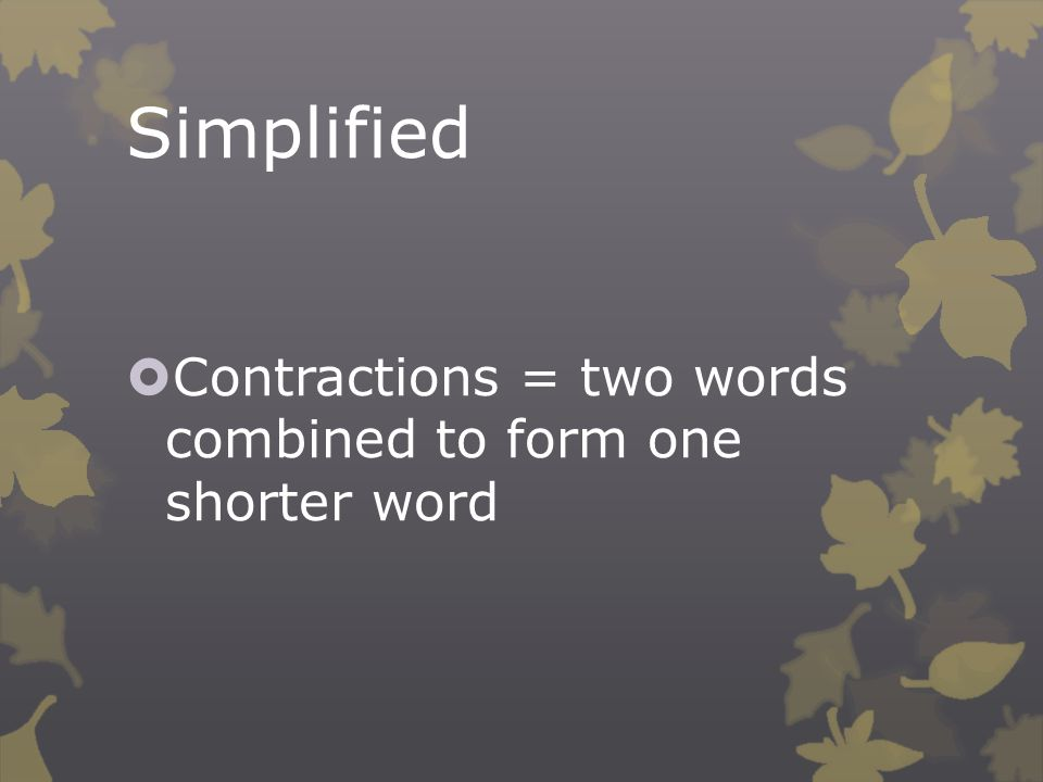 Simplified  Contractions = two words combined to form one shorter word